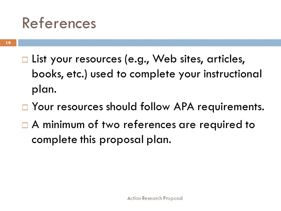 References Action Research Proposal 19  List your resources (e.g., Web sites, articles, books, etc.) used to complete your instructional plan.  Your