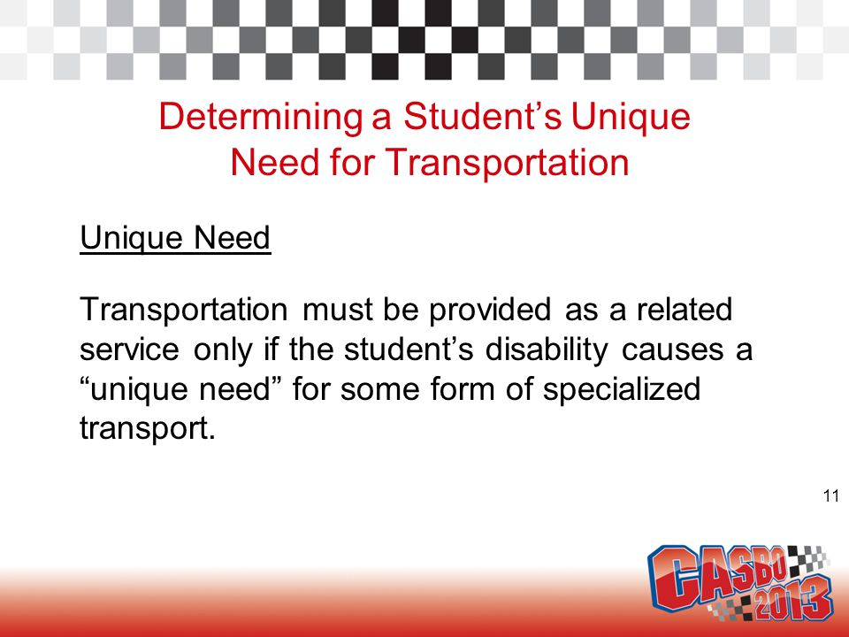 11 Determining a Student's Unique Need for Transportation Unique Need Transportation must be provided as a related service only if the student's disab