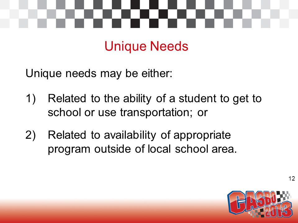 12 Unique Needs Unique needs may be either: 1)Related to the ability of a student to get to school or use transportation; or 2)Related to availability