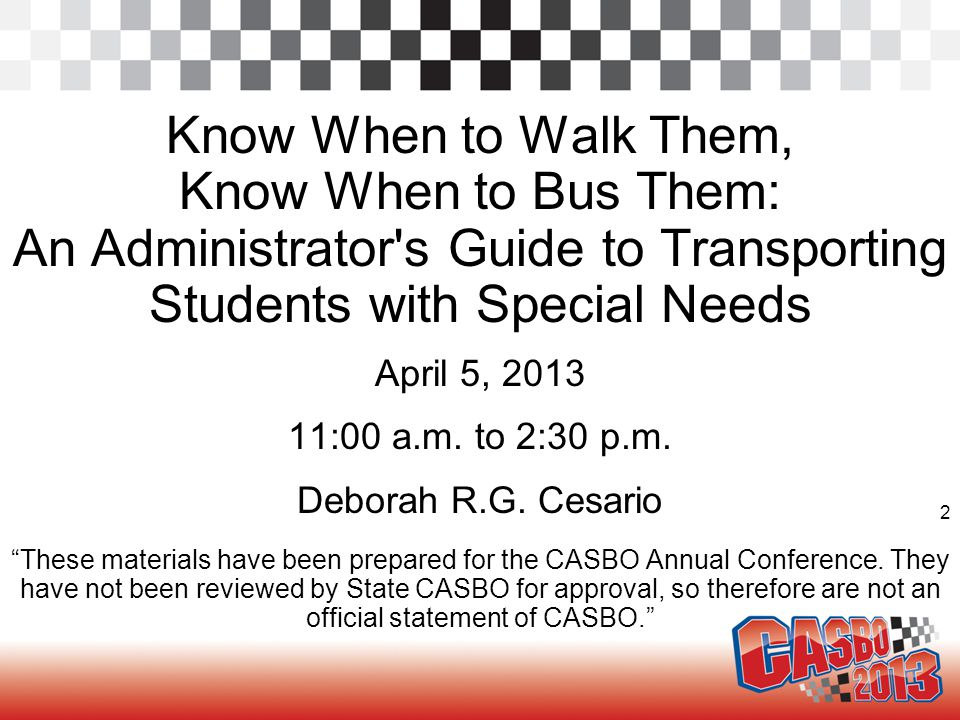2 Know When to Walk Them, Know When to Bus Them: An Administrator's Guide to Transporting Students with Special Needs April 5, 2013 11:00 a.m. to 2:30