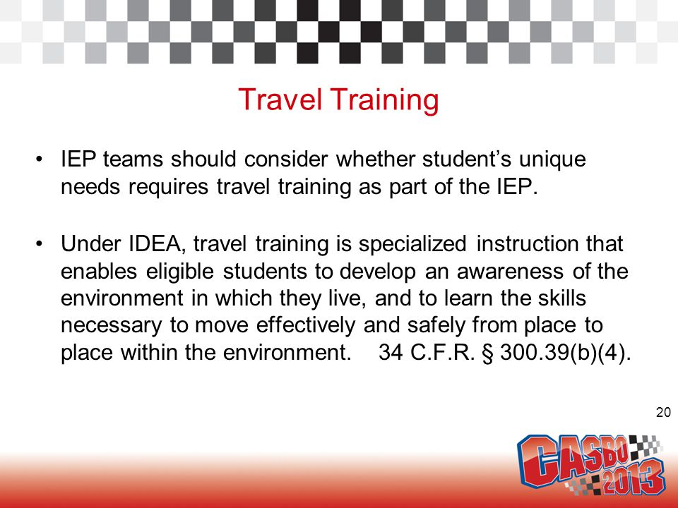 20 Travel Training IEP teams should consider whether student's unique needs requires travel training as part of the IEP.