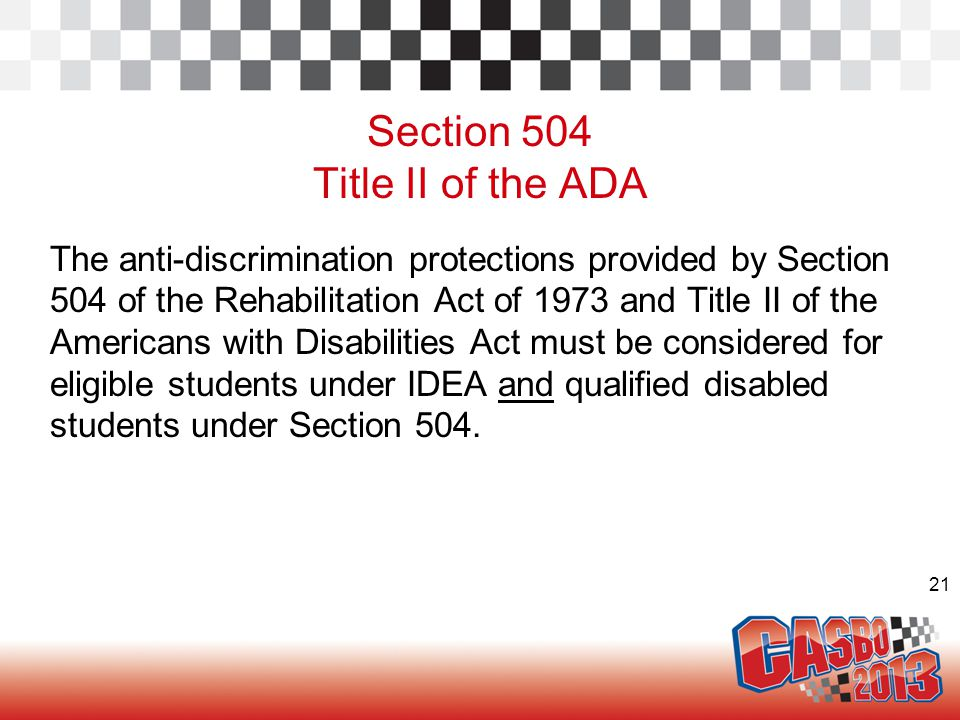 21 Section 504 Title II of the ADA The anti-discrimination protections provided by Section 504 of the Rehabilitation Act of 1973 and Title II of the A