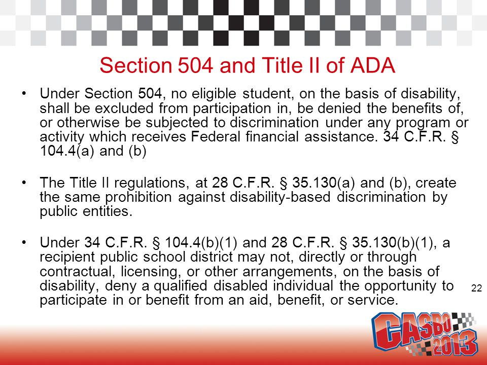 22 Section 504 and Title II of ADA Under Section 504, no eligible student, on the basis of disability, shall be excluded from participation in, be den