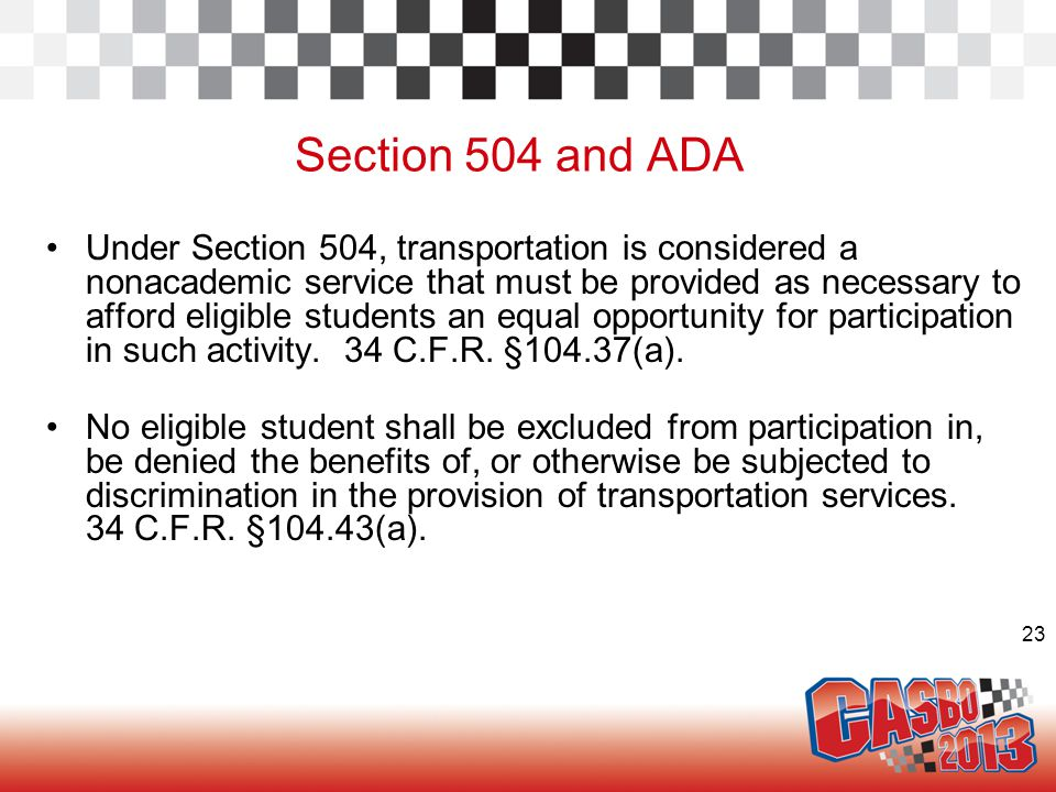 23 Section 504 and ADA Under Section 504, transportation is considered a nonacademic service that must be provided as necessary to afford eligible students an equal opportunity for participation in such activity.