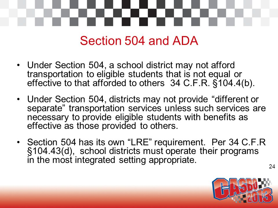 24 Section 504 and ADA Under Section 504, a school district may not afford transportation to eligible students that is not equal or effective to that afforded to others 34 C.F.R.