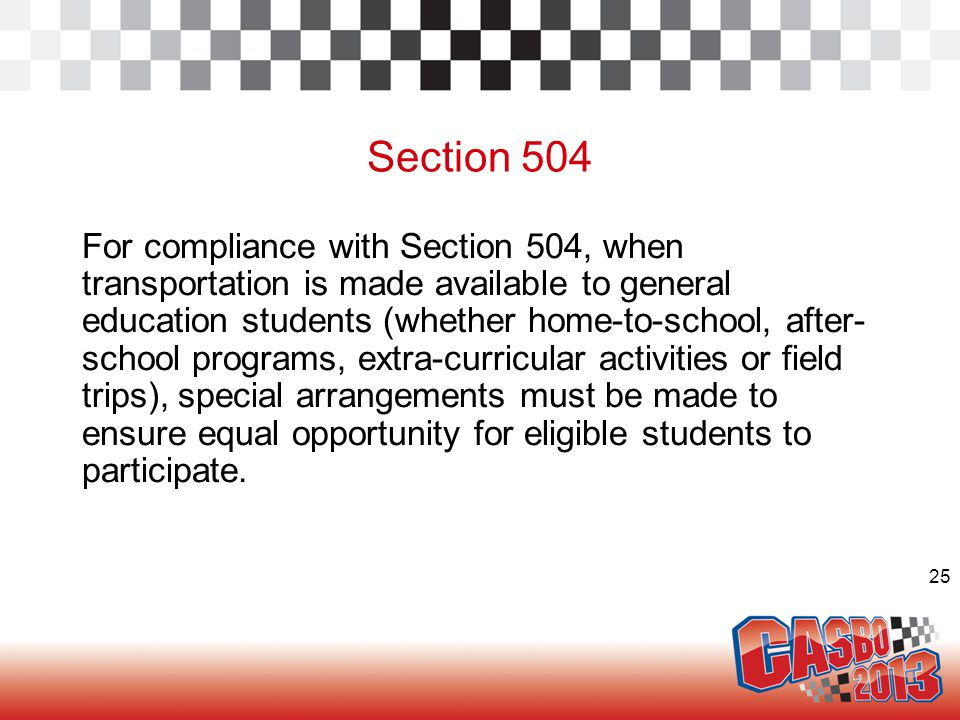 25 Section 504 For compliance with Section 504, when transportation is made available to general education students (whether home-to-school, after- sc