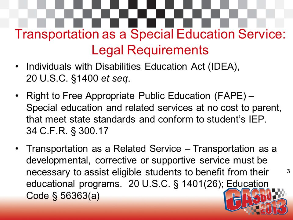 3 Transportation as a Special Education Service: Legal Requirements Individuals with Disabilities Education Act (IDEA), 20 U.S.C. §1400 et seq. Right