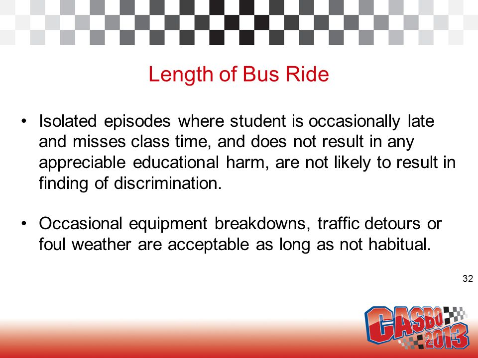 32 Length of Bus Ride Isolated episodes where student is occasionally late and misses class time, and does not result in any appreciable educational harm, are not likely to result in finding of discrimination.