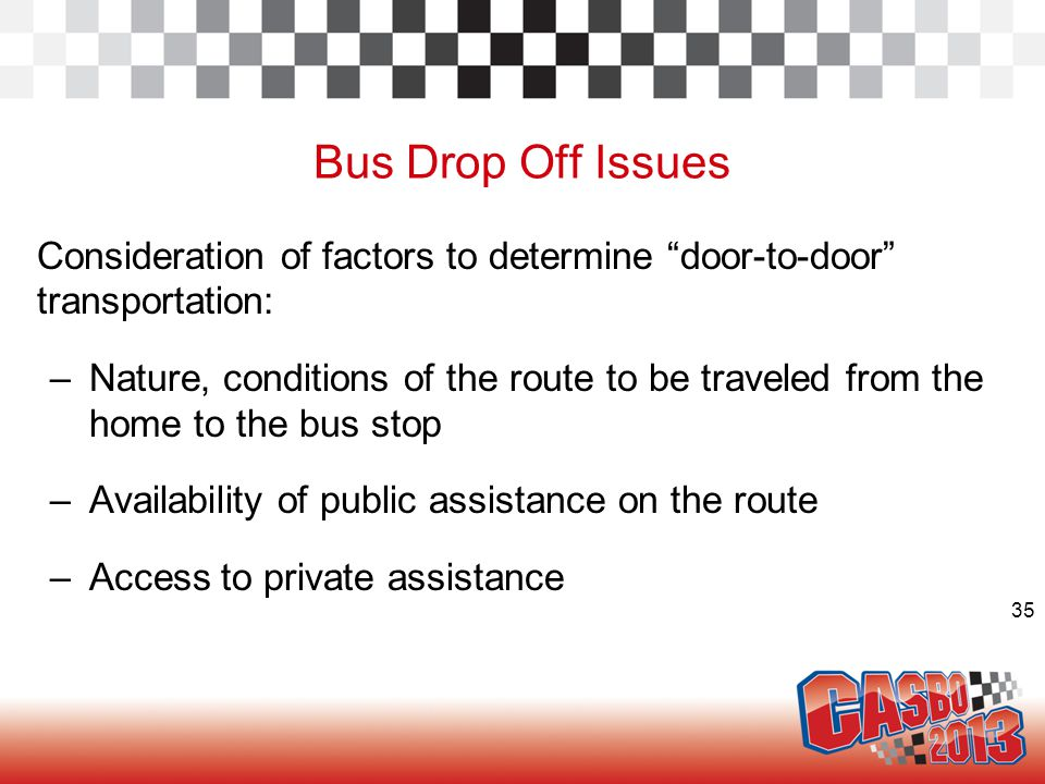 35 Bus Drop Off Issues Consideration of factors to determine door-to-door transportation: –Nature, conditions of the route to be traveled from the home to the bus stop –Availability of public assistance on the route –Access to private assistance