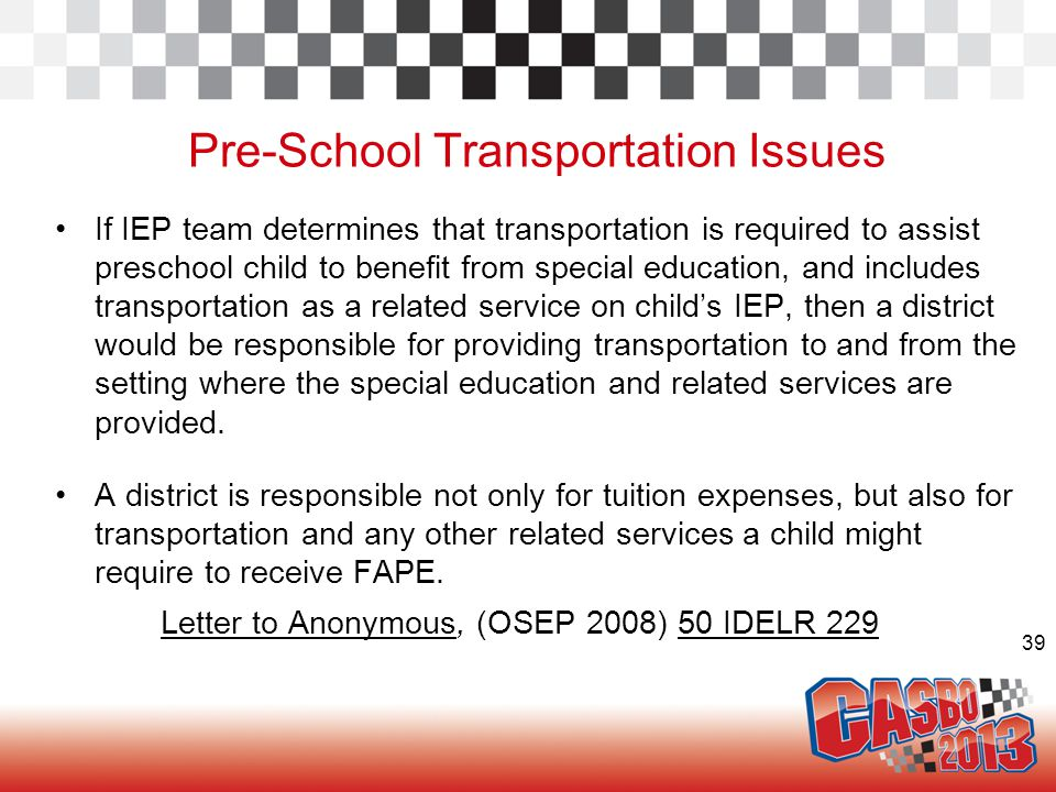 39 Pre-School Transportation Issues If IEP team determines that transportation is required to assist preschool child to benefit from special education, and includes transportation as a related service on child's IEP, then a district would be responsible for providing transportation to and from the setting where the special education and related services are provided.