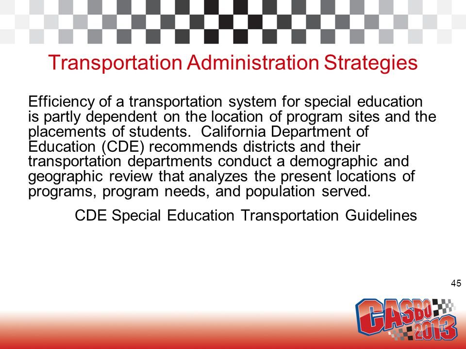 45 Transportation Administration Strategies Efficiency of a transportation system for special education is partly dependent on the location of program sites and the placements of students.