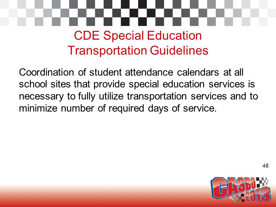 46 CDE Special Education Transportation Guidelines Coordination of student attendance calendars at all school sites that provide special education services is necessary to fully utilize transportation services and to minimize number of required days of service.