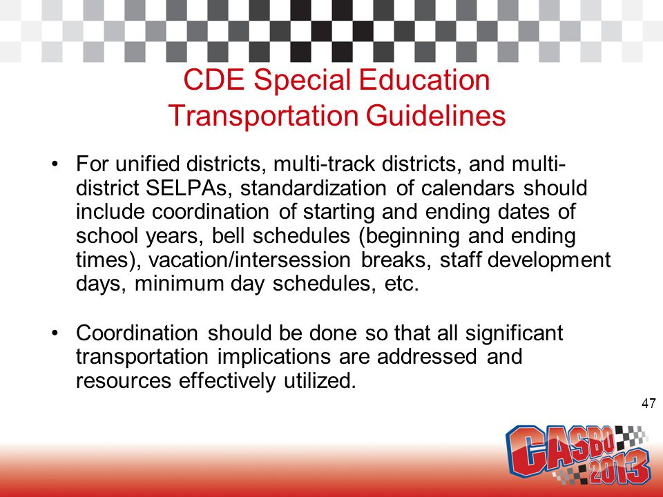 47 CDE Special Education Transportation Guidelines For unified districts, multi-track districts, and multi- district SELPAs, standardization of calendars should include coordination of starting and ending dates of school years, bell schedules (beginning and ending times), vacation/intersession breaks, staff development days, minimum day schedules, etc.