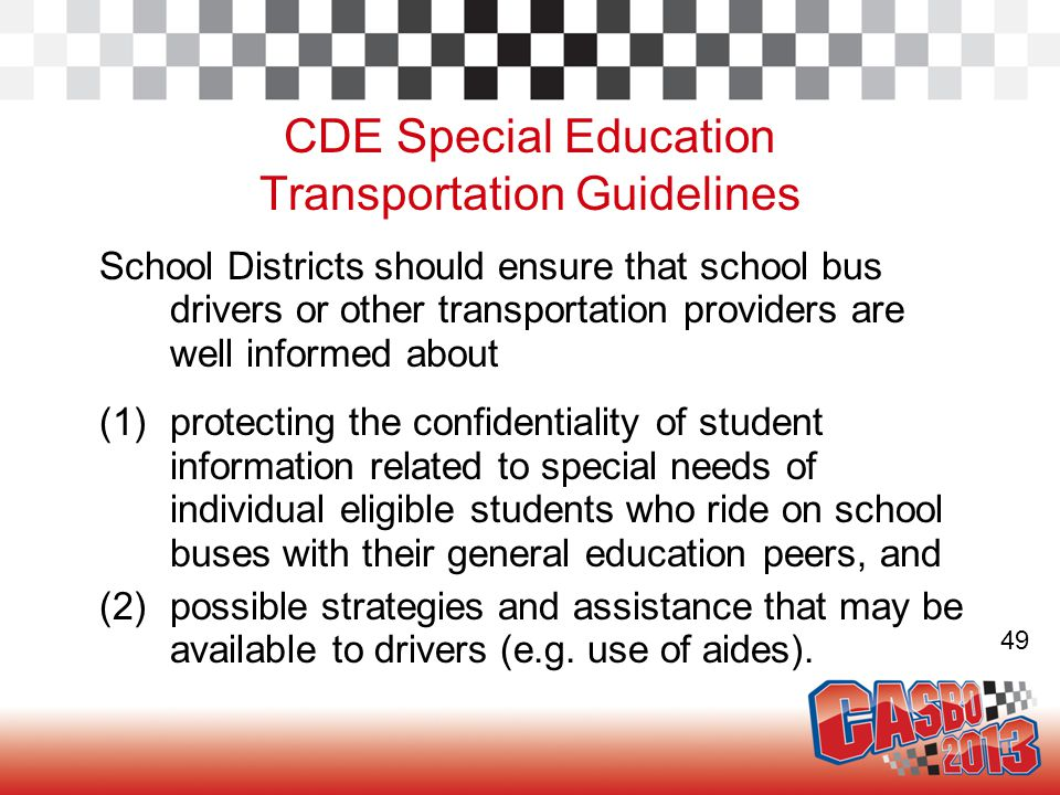 CDE Special Education Transportation Guidelines School Districts should ensure that school bus drivers or other transportation providers are well informed about (1)protecting the confidentiality of student information related to special needs of individual eligible students who ride on school buses with their general education peers, and (2)possible strategies and assistance that may be available to drivers (e.g.