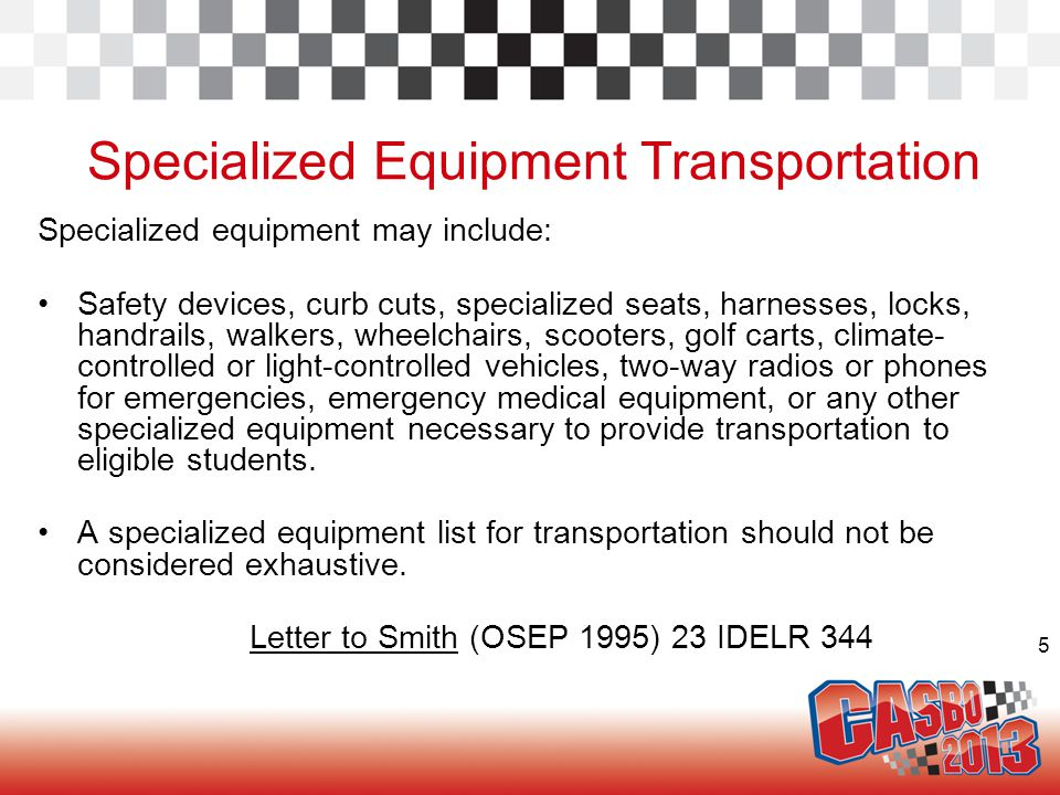 5 Specialized Equipment Transportation Specialized equipment may include: Safety devices, curb cuts, specialized seats, harnesses, locks, handrails, walkers, wheelchairs, scooters, golf carts, climate- controlled or light-controlled vehicles, two-way radios or phones for emergencies, emergency medical equipment, or any other specialized equipment necessary to provide transportation to eligible students.