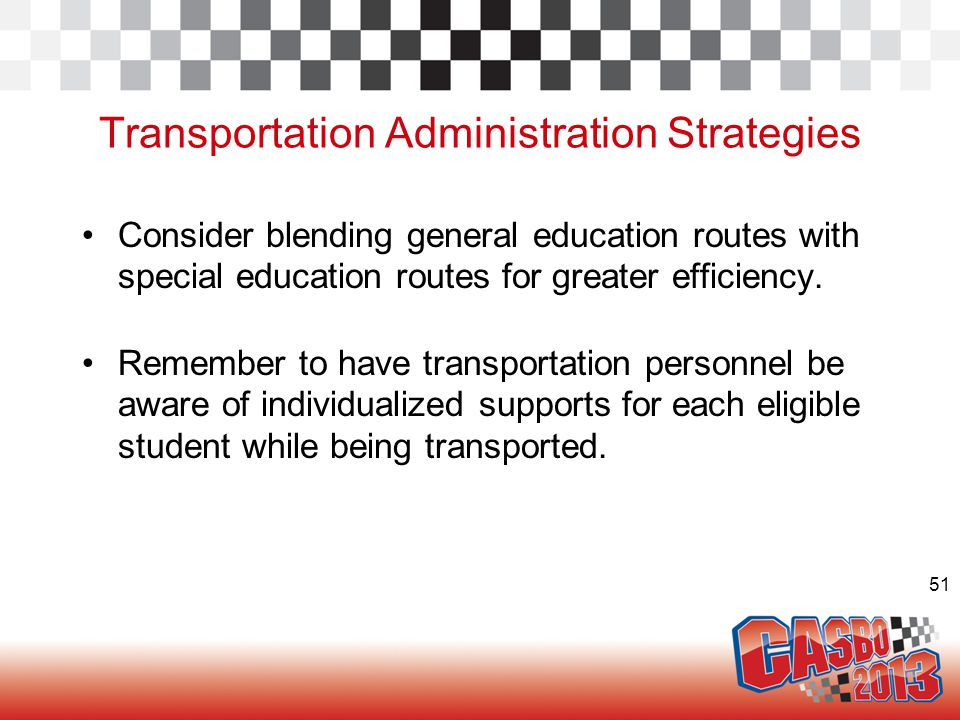 51 Transportation Administration Strategies Consider blending general education routes with special education routes for greater efficiency. Remember