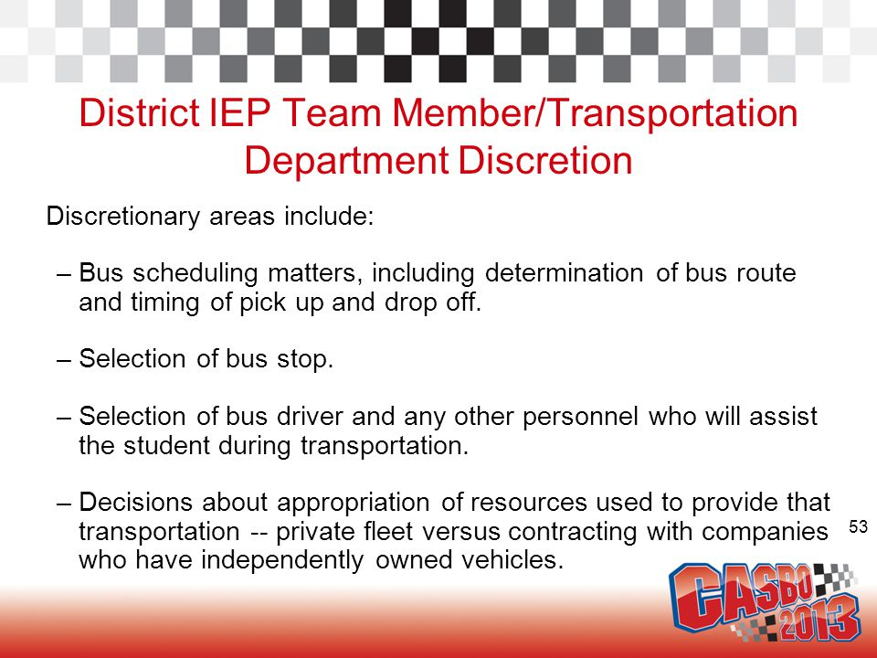 53 District IEP Team Member/Transportation Department Discretion Discretionary areas include: –Bus scheduling matters, including determination of bus route and timing of pick up and drop off.