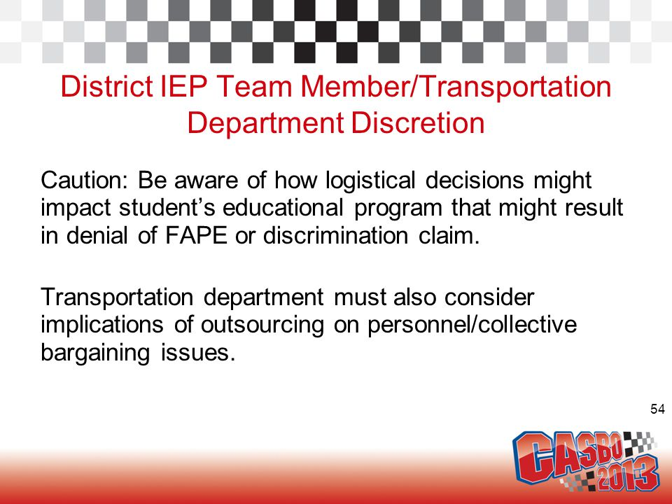 54 District IEP Team Member/Transportation Department Discretion Caution: Be aware of how logistical decisions might impact student's educational prog