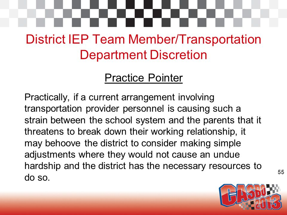 55 District IEP Team Member/Transportation Department Discretion Practice Pointer Practically, if a current arrangement involving transportation provider personnel is causing such a strain between the school system and the parents that it threatens to break down their working relationship, it may behoove the district to consider making simple adjustments where they would not cause an undue hardship and the district has the necessary resources to do so.