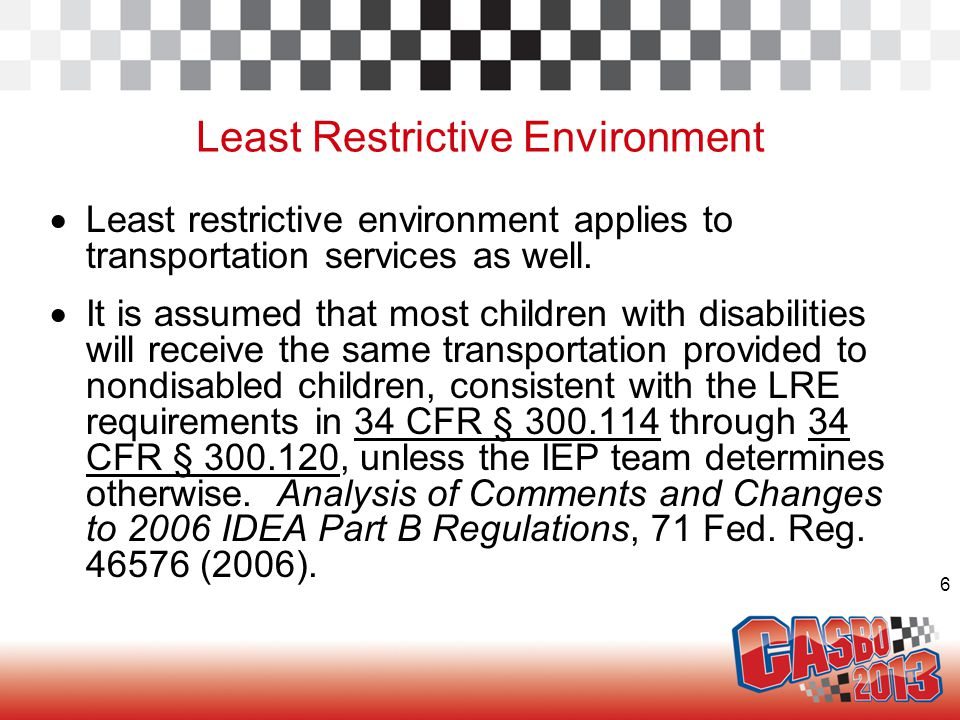 6 Least Restrictive Environment  Least restrictive environment applies to transportation services as well.  It is assumed that most children with di