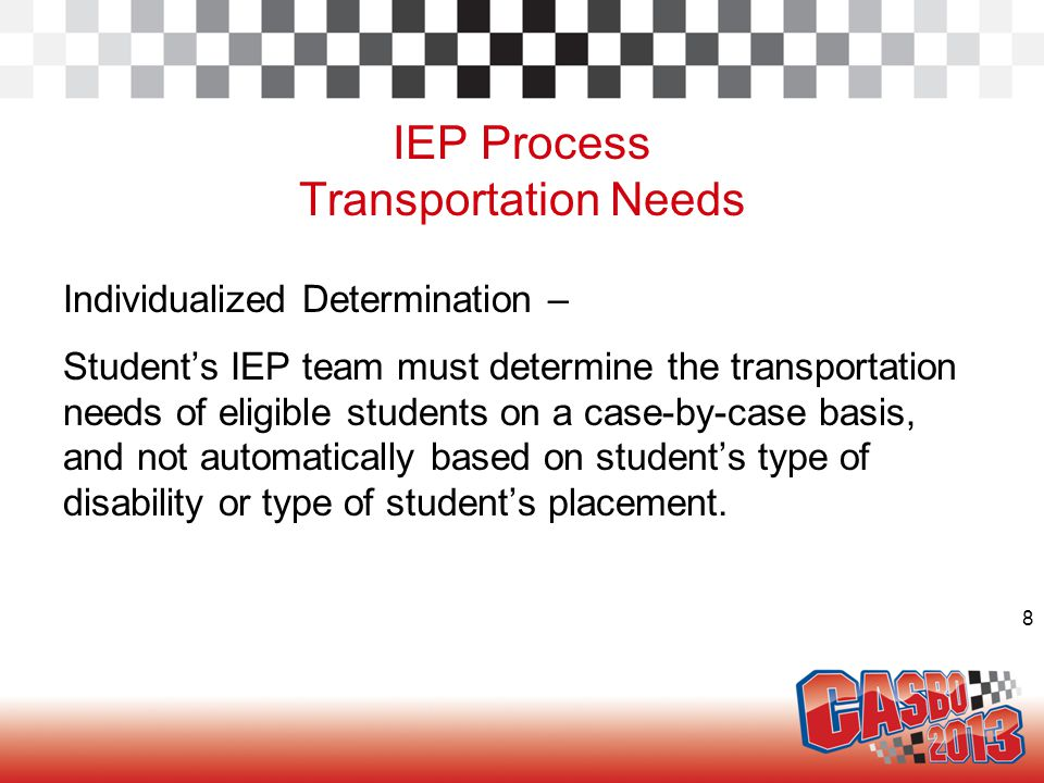 8 IEP Process Transportation Needs Individualized Determination – Student's IEP team must determine the transportation needs of eligible students on a case-by-case basis, and not automatically based on student's type of disability or type of student's placement.