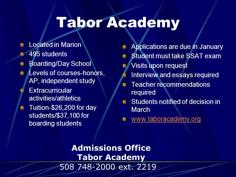 Tabor Academy Located in Marion 495 students Boarding/Day School Levels of courses-honors, AP, independent study Extracurricular activities/athletics Tuition-$26,200 for day students/$37,100 for boarding students Applications are due in January Student must take SSAT exam Visits upon request Interview and essays required Teacher recommendations required Students notified of decision in March www.taboracademy.org Admissions Office Tabor Academy 508 748-2000 ext.