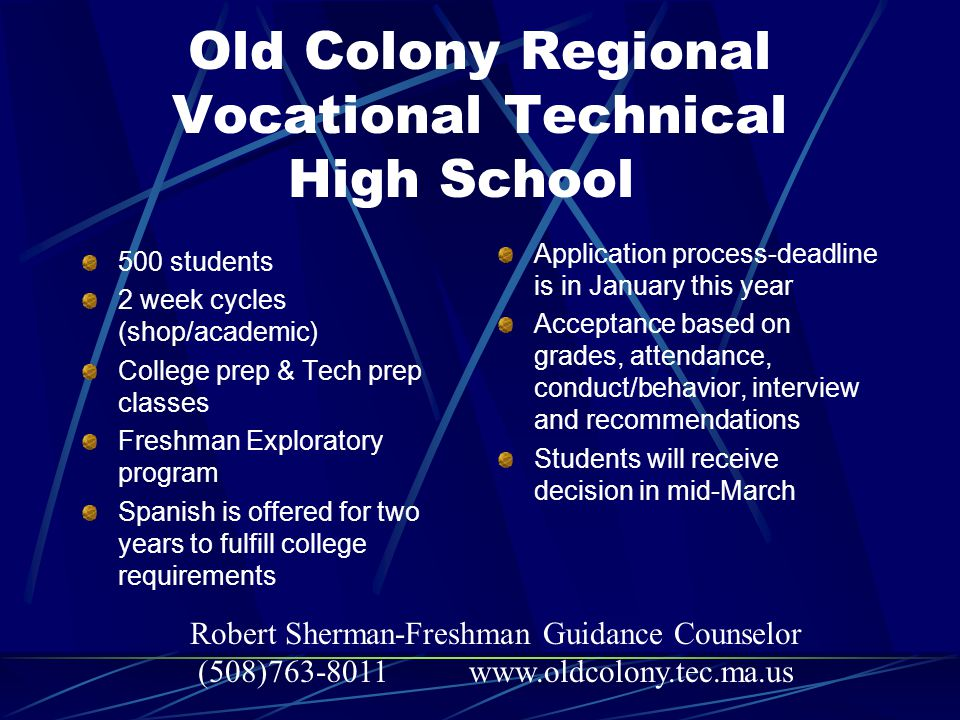 Old Colony Regional Vocational Technical High School 500 students 2 week cycles (shop/academic) College prep & Tech prep classes Freshman Exploratory program Spanish is offered for two years to fulfill college requirements Application process-deadline is in January this year Acceptance based on grades, attendance, conduct/behavior, interview and recommendations Students will receive decision in mid-March Robert Sherman-Freshman Guidance Counselor (508)763-8011 www.oldcolony.tec.ma.us