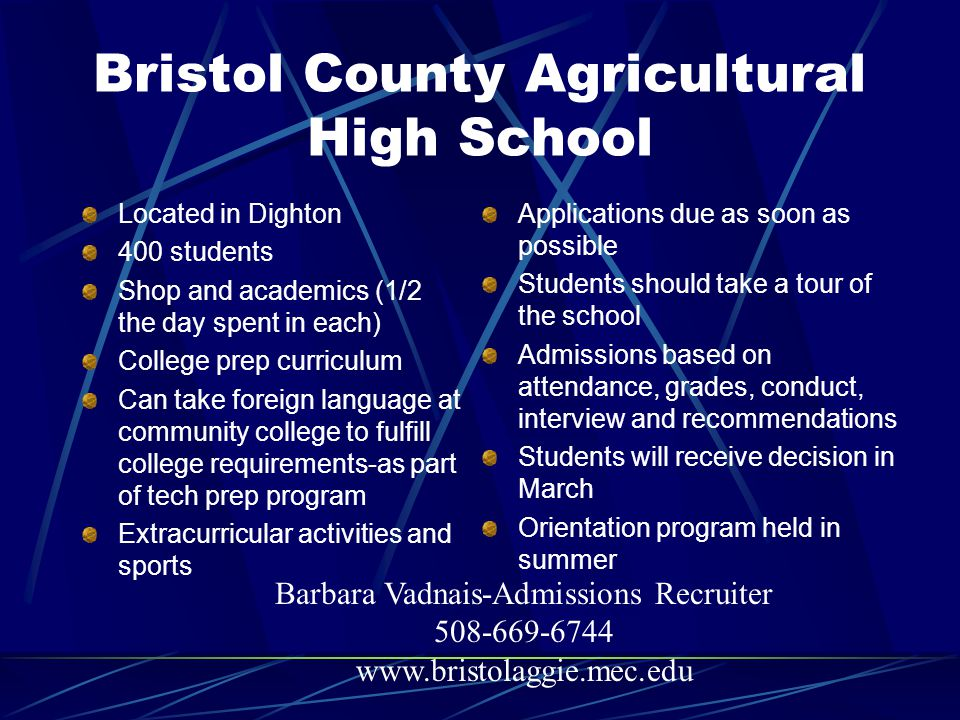 Bristol County Agricultural High School Located in Dighton 400 students Shop and academics (1/2 the day spent in each) College prep curriculum Can tak