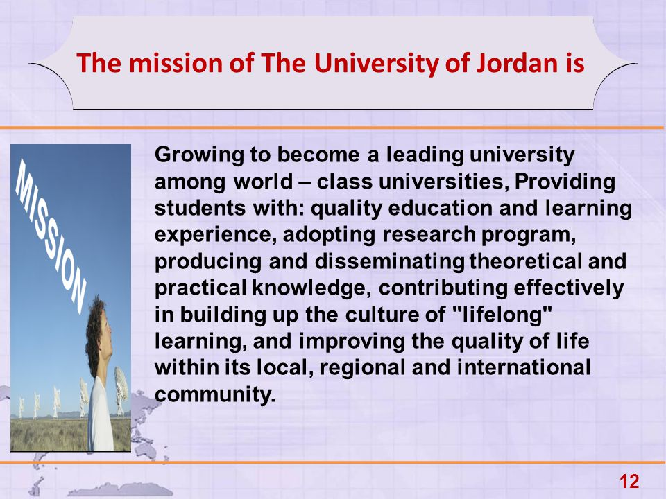 12 The mission of The University of Jordan is Growing to become a leading university among world – class universities, Providing students with: quality education and learning experience, adopting research program, producing and disseminating theoretical and practical knowledge, contributing effectively in building up the culture of lifelong learning, and improving the quality of life within its local, regional and international community.