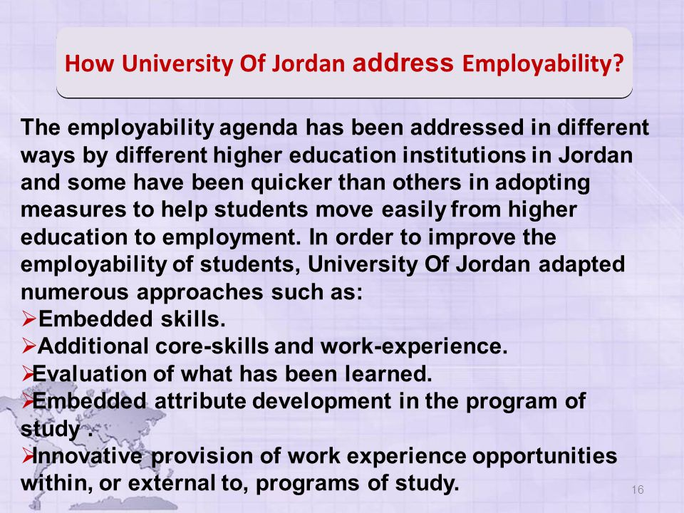 16 The employability agenda has been addressed in different ways by different higher education institutions in Jordan and some have been quicker than others in adopting measures to help students move easily from higher education to employment.