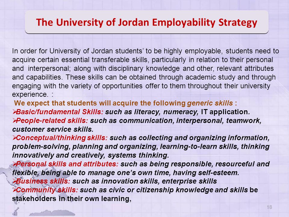18 In order for University of Jordan students' to be highly employable, students need to acquire certain essential transferable skills, particularly in relation to their personal and interpersonal; along with disciplinary knowledge and other, relevant attributes and capabilities.