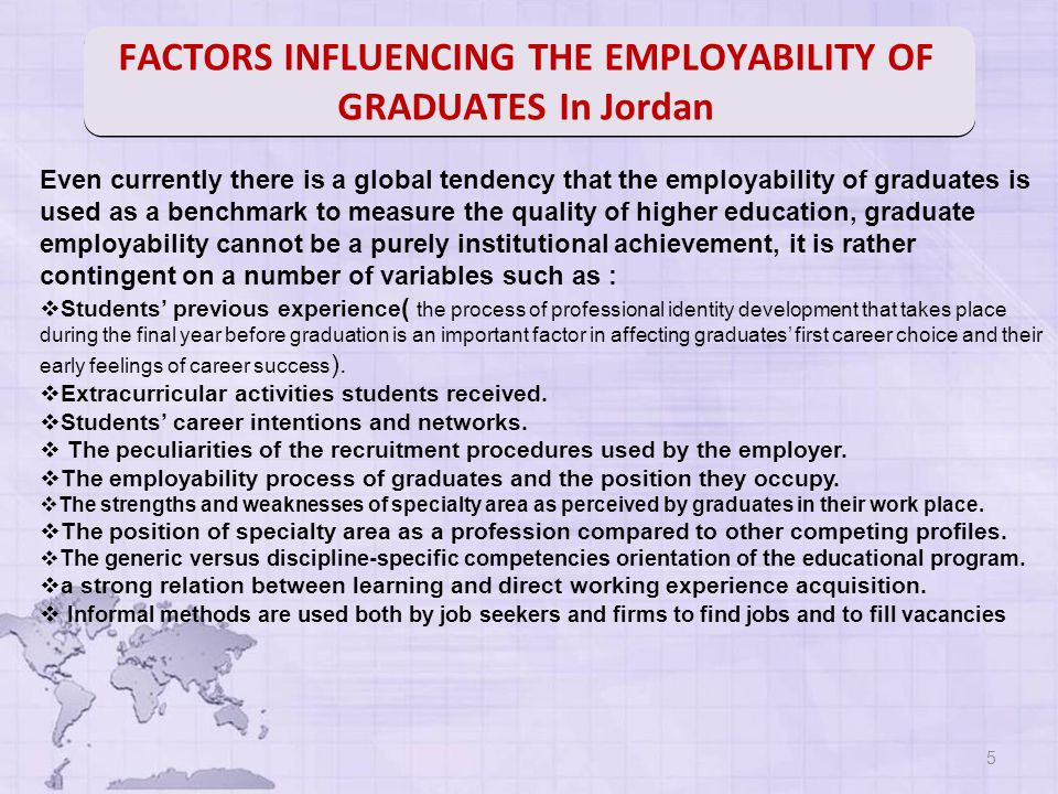 5 Even currently there is a global tendency that the employability of graduates is used as a benchmark to measure the quality of higher education, graduate employability cannot be a purely institutional achievement, it is rather contingent on a number of variables such as :  Students' previous experience ( the process of professional identity development that takes place during the final year before graduation is an important factor in affecting graduates' first career choice and their early feelings of career success ).