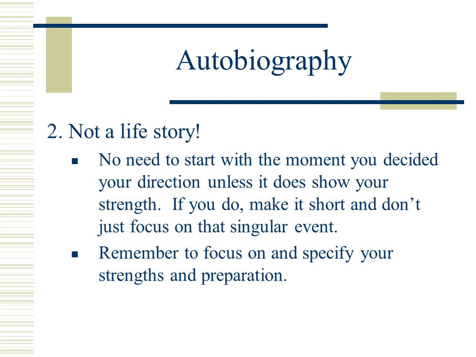 Autobiography 2. Not a life story! No need to start with the moment you decided your direction unless it does show your strength. If you do, make it s