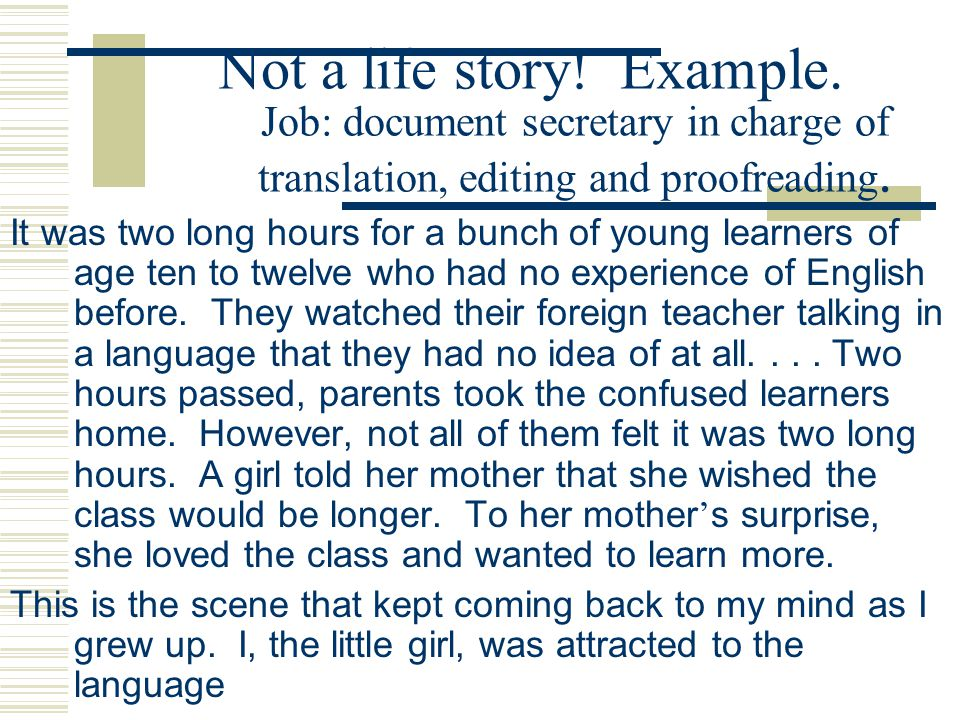 Not a life story! Example. Job: document secretary in charge of translation, editing and proofreading. It was two long hours for a bunch of young lear