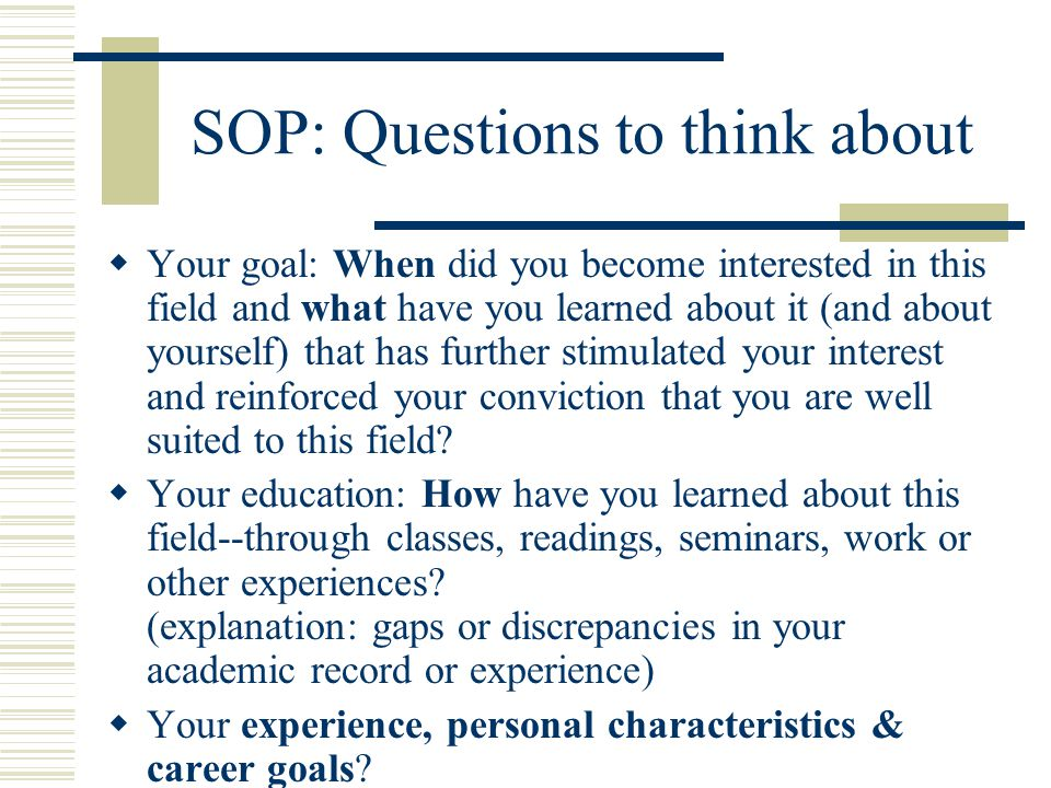 SOP: Questions to think about  Your goal: When did you become interested in this field and what have you learned about it (and about yourself) that has further stimulated your interest and reinforced your conviction that you are well suited to this field.