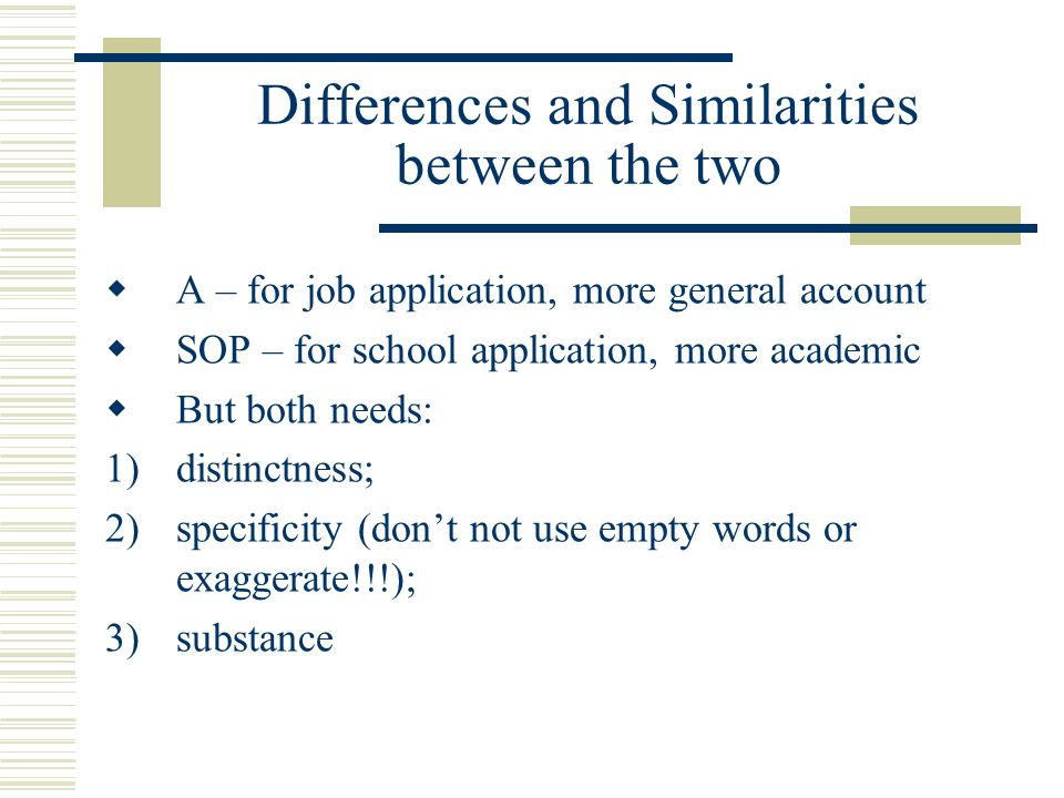 Differences and Similarities between the two  A – for job application, more general account  SOP – for school application, more academic  But both needs: 1)distinctness; 2)specificity (don't not use empty words or exaggerate!!!); 3)substance
