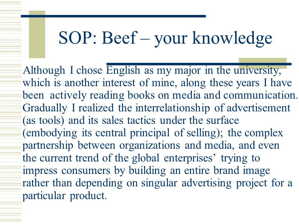 SOP: Beef – your knowledge Although I chose English as my major in the university, which is another interest of mine, along these years I have been actively reading books on media and communication.