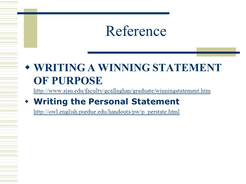 Reference  WRITING A WINNING STATEMENT OF PURPOSE http://www.sjsu.edu/faculty/gcallaghan/graduate/winningstatement.htm http://www.sjsu.edu/faculty/gcallaghan/graduate/winningstatement.htm  Writing the Personal Statement http://owl.english.purdue.edu/handouts/pw/p_perstate.html http://owl.english.purdue.edu/handouts/pw/p_perstate.html