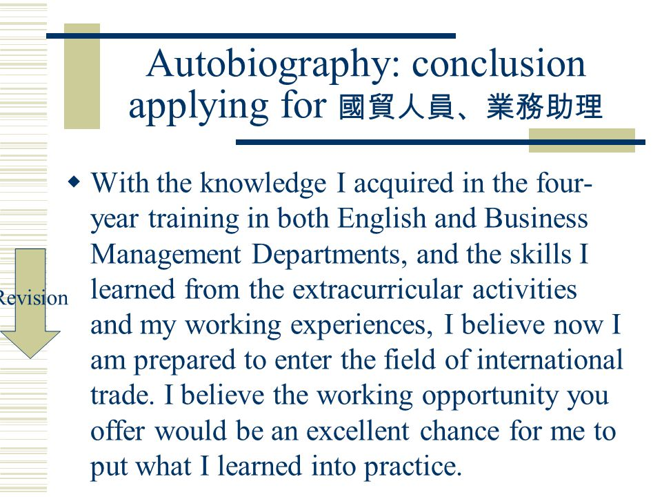 Autobiography: conclusion applying for 國貿人員、業務助理  With the knowledge I acquired in the four- year training in both English and Business Management Departments, and the skills I learned from the extracurricular activities and my working experiences, I believe now I am prepared to enter the field of international trade.