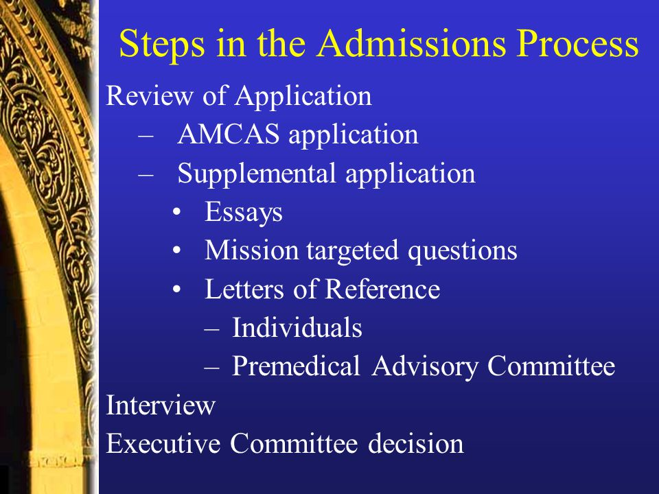 Steps in the Admissions Process Review of Application –AMCAS application –Supplemental application Essays Mission targeted questions Letters of Reference –Individuals –Premedical Advisory Committee Interview Executive Committee decision