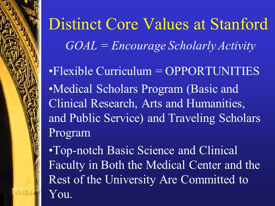 Distinct Core Values at Stanford GOAL = Encourage Scholarly Activity Flexible Curriculum = OPPORTUNITIES Medical Scholars Program (Basic and Clinical Research, Arts and Humanities, and Public Service) and Traveling Scholars Program Top-notch Basic Science and Clinical Faculty in Both the Medical Center and the Rest of the University Are Committed to You.