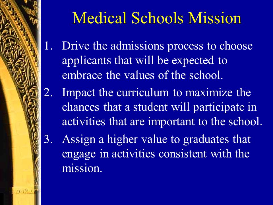Medical Schools Mission 1.Drive the admissions process to choose applicants that will be expected to embrace the values of the school.