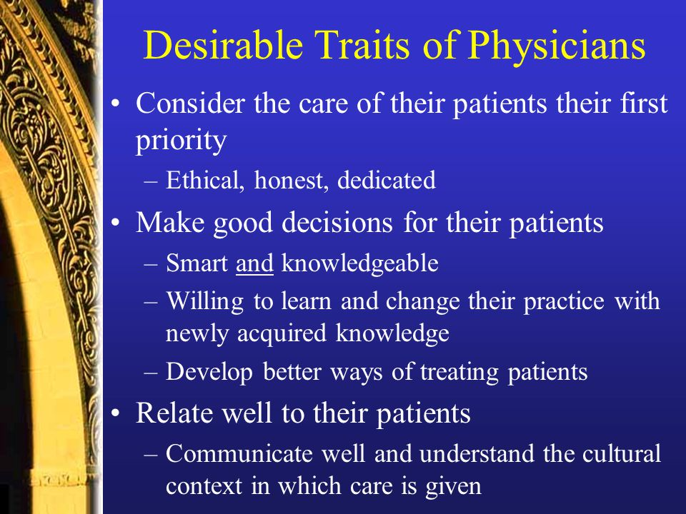 Desirable Traits of Physicians Consider the care of their patients their first priority –Ethical, honest, dedicated Make good decisions for their patients –Smart and knowledgeable –Willing to learn and change their practice with newly acquired knowledge –Develop better ways of treating patients Relate well to their patients –Communicate well and understand the cultural context in which care is given