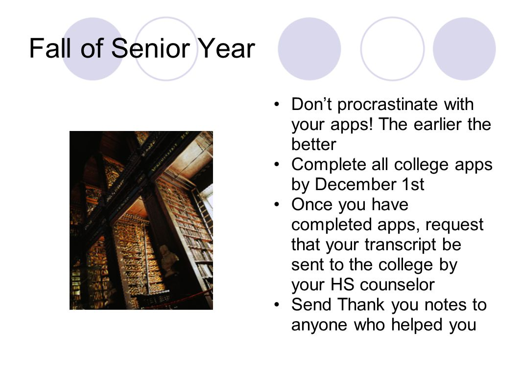 Fall of Senior Year Don't procrastinate with your apps! The earlier the better Complete all college apps by December 1st Once you have completed apps,