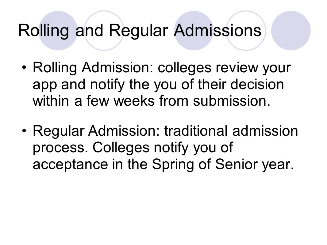 Rolling and Regular Admissions Rolling Admission: colleges review your app and notify the you of their decision within a few weeks from submission. Re