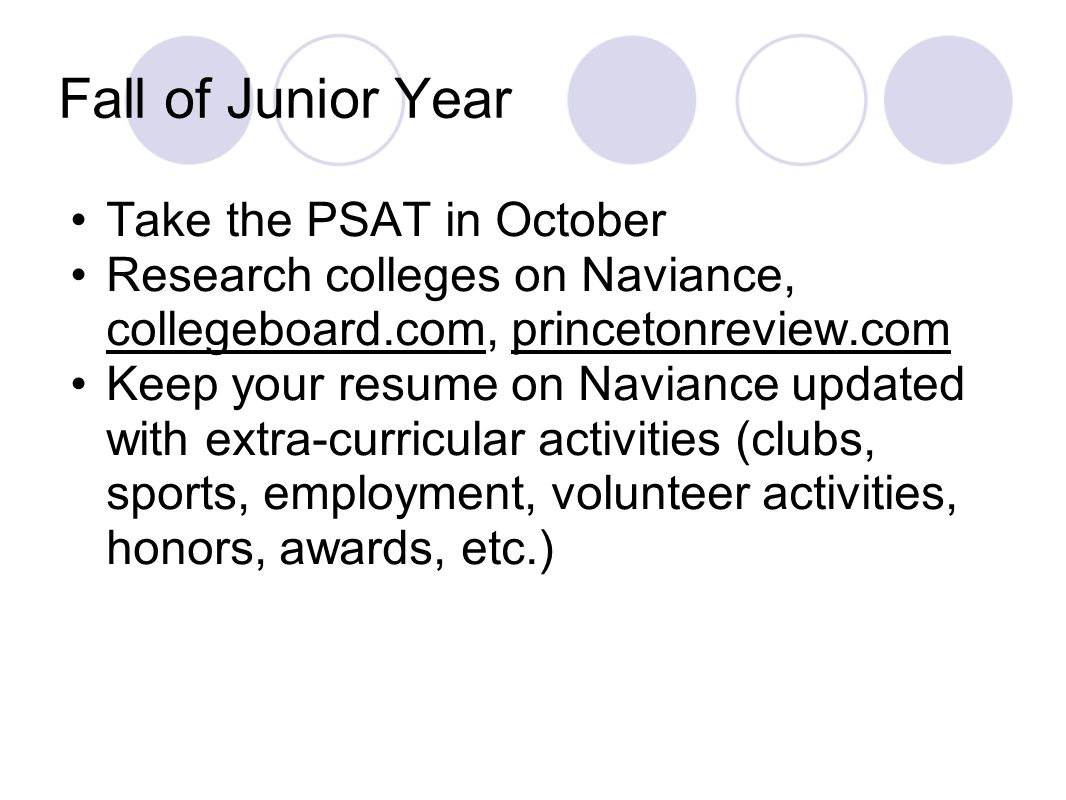 Fall of Junior Year Take the PSAT in October Research colleges on Naviance, collegeboard.com, princetonreview.com Keep your resume on Naviance updated