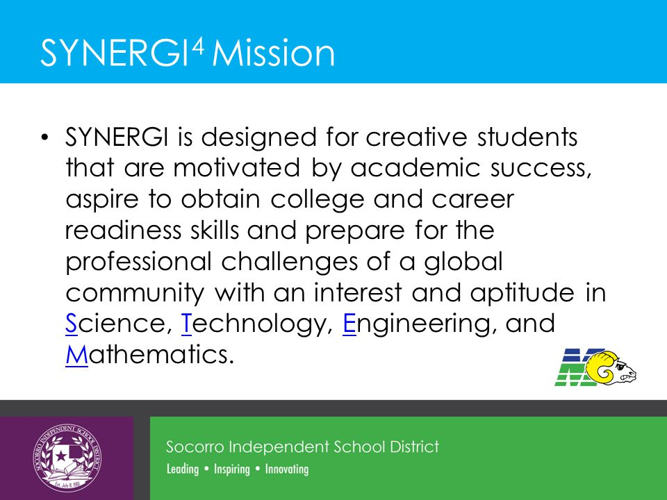 SYNERGI 4 Mission SYNERGI is designed for creative students that are motivated by academic success, aspire to obtain college and career readiness skills and prepare for the professional challenges of a global community with an interest and aptitude in Science, Technology, Engineering, and Mathematics.