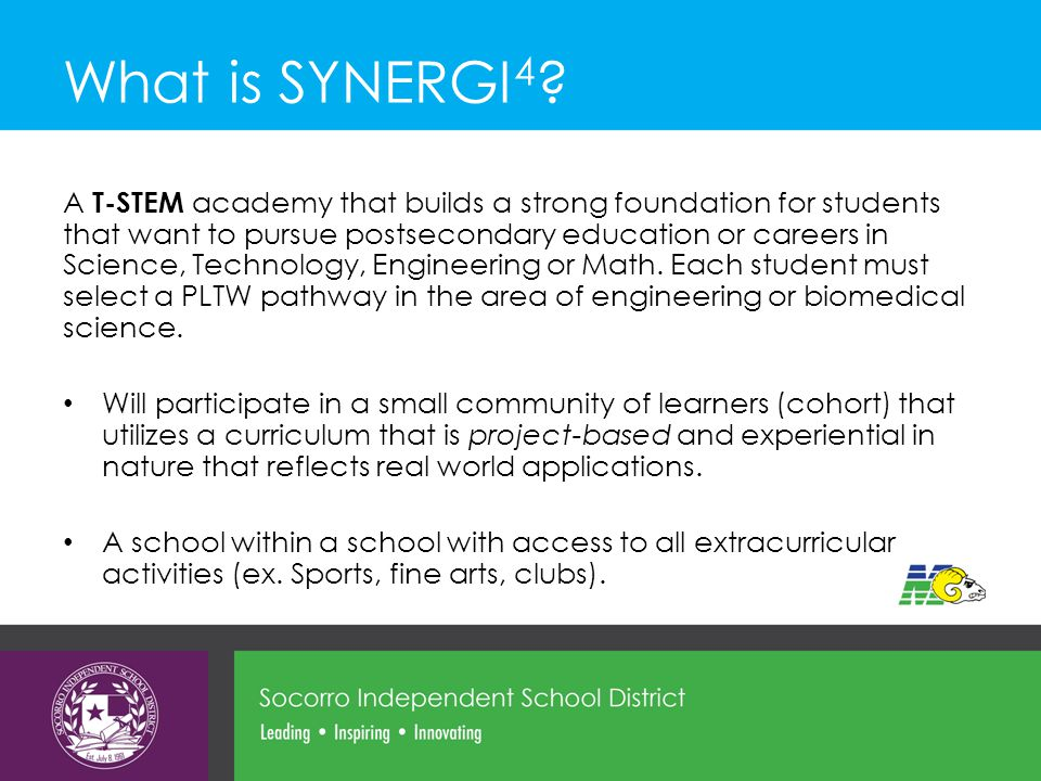 What is SYNERGI 4 ? A T-STEM academy that builds a strong foundation for students that want to pursue postsecondary education or careers in Science, T