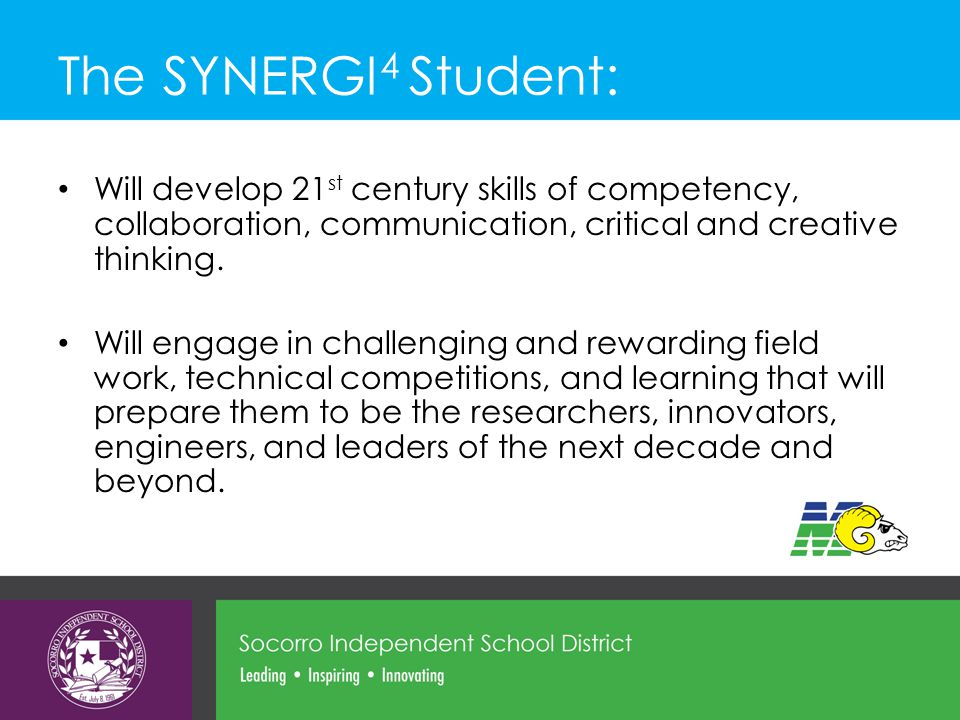 The SYNERGI 4 Student: Will develop 21 st century skills of competency, collaboration, communication, critical and creative thinking.