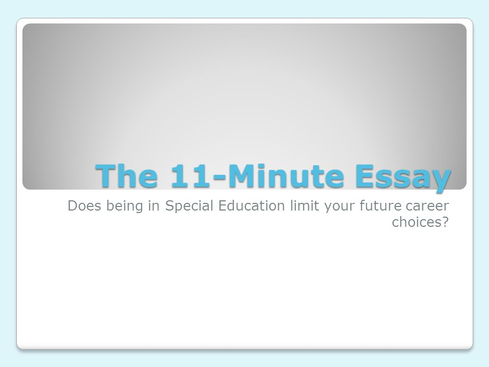 The 11-Minute Essay Does being in Special Education limit your future career choices